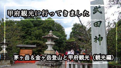 【山旅】茅ヶ岳&金ヶ岳登山と甲府観光(観光編)